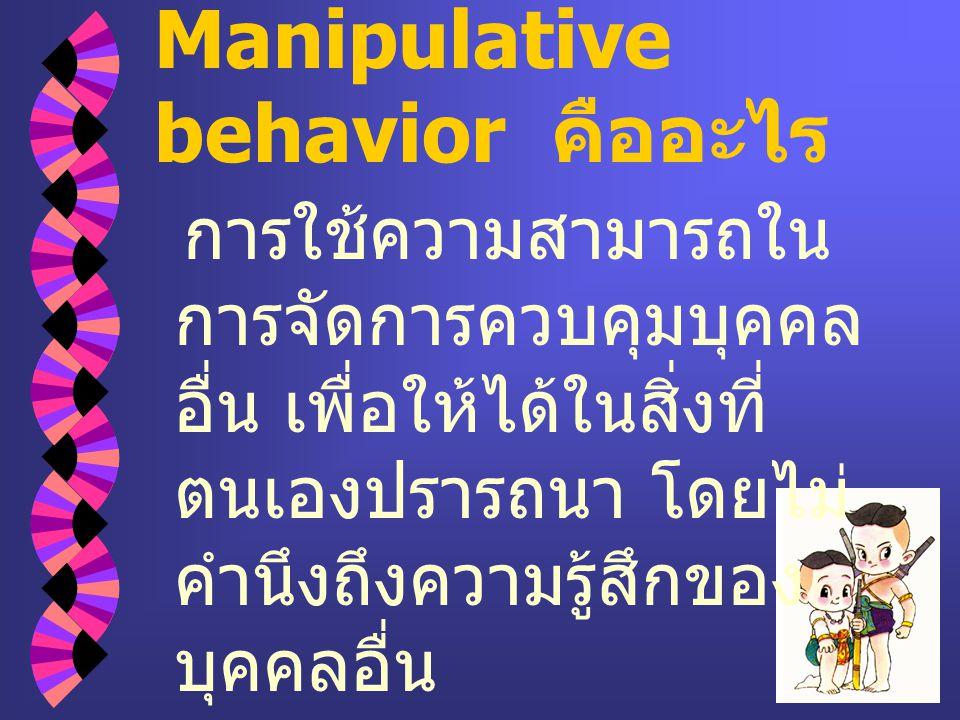 Manipulative behavior คืออะไร การใช้ความสามารถใน การจัดการควบคุมบุคคล อื่น เพื่อให้ได้ในสิ่งที่ ตนเองปรารถนา โดยไม่ คำนึงถึงความรู้สึกของ บุคคลอื่น