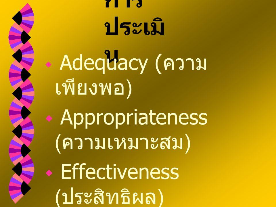 การ ประเมิ น  Adequacy ( ความ เพียงพอ )  Appropriateness ( ความเหมาะสม )  Effectiveness ( ประสิทธิผล )  Efficiency ( ประสิทธิภาพ )