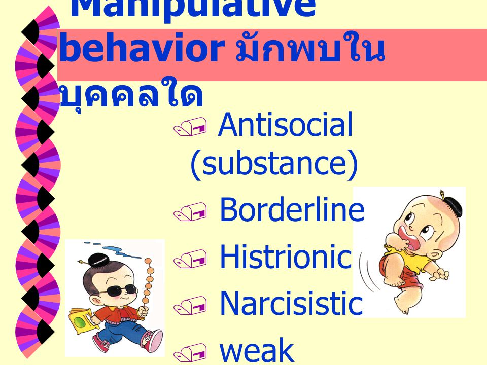 Manipulative behavior มักพบใน บุคคลใด  Antisocial (substance)  Borderline  Histrionic  Narcisistic  weak superego