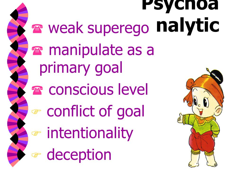 Psychoa nalytic  weak superego  manipulate as a primary goal  conscious level  conflict of goal  intentionality  deception  sense of satisfaction
