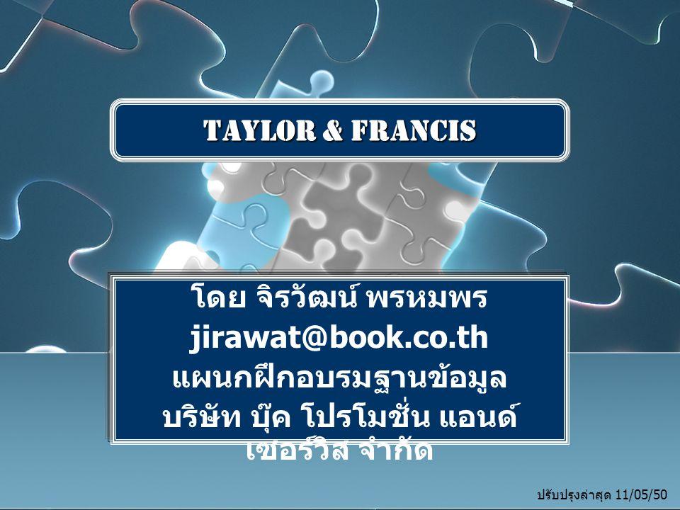 โดย จิรวัฒน์ พรหมพร jirawat@book.co.th แผนกฝึกอบรมฐานข้อมูล บริษัท บุ๊ค โปรโมชั่น แอนด์ เซอร์วิส จำกัด โดย จิรวัฒน์ พรหมพร jirawat@book.co.th แผนกฝึกอบรมฐานข้อมูล บริษัท บุ๊ค โปรโมชั่น แอนด์ เซอร์วิส จำกัด Taylor & Francis ปรับปรุงล่าสุด 11/05/50
