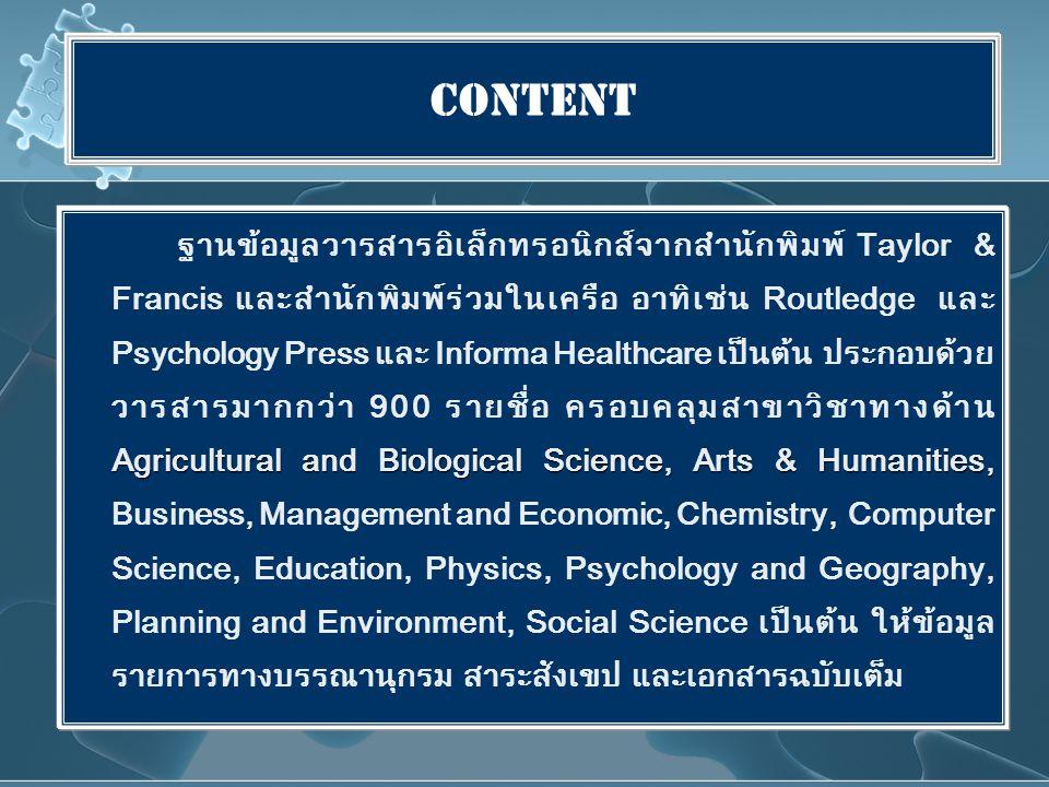 Content Agricultural and Biological Science, Arts & Humanities, ฐานข้อมูลวารสารอิเล็กทรอนิกส์จากสำนักพิมพ์ Taylor & Francis และสำนักพิมพ์ร่วมในเครือ อาทิเช่น Routledge และ Psychology Press และ Informa Healthcare เป็นต้น ประกอบด้วย วารสารมากกว่า 900 รายชื่อ ครอบคลุมสาขาวิชาทางด้าน Agricultural and Biological Science, Arts & Humanities, Business, Management and Economic, Chemistry, Computer Science, Education, Physics, Psychology and Geography, Planning and Environment, Social Science เป็นต้น ให้ข้อมูล รายการทางบรรณานุกรม สาระสังเขป และเอกสารฉบับเต็ม