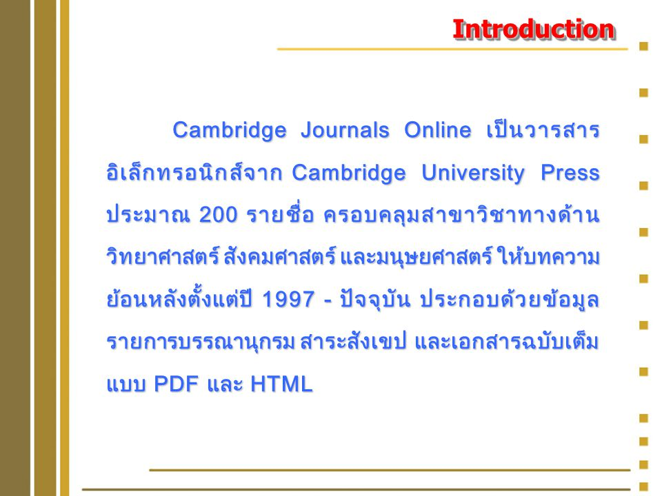 IntroductionIntroduction Cambridge Journals Online เป็นวารสาร อิเล็กทรอนิกส์จาก Cambridge University Press ประมาณ 200 รายชื่อ ครอบคลุมสาขาวิชาทางด้าน