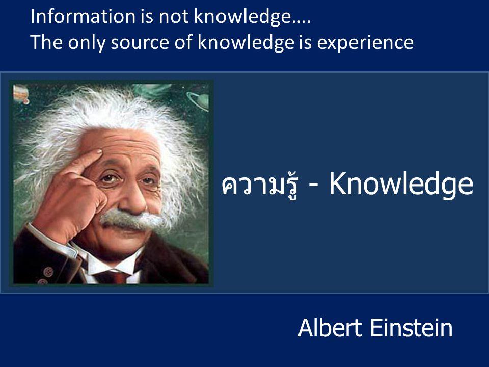 ความรู้ - Knowledge Information is not knowledge…. The only source of knowledge is experience Albert Einstein