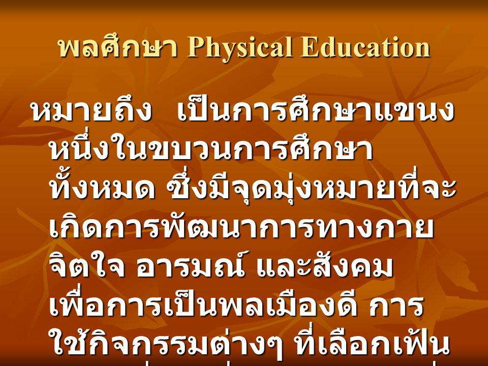 พลศึกษา Physical Education หมายถึงเป็นการศึกษาแขนง หนึ่งในขบวนการศึกษา ทั้งหมด ซึ่งมีจุดมุ่งหมายที่จะ เกิดการพัฒนาการทางกาย จิตใจ อารมณ์ และสังคม เพื่อการเป็นพลเมืองดี การ ใช้กิจกรรมต่างๆ ที่เลือกเฟ้น แล้ว เพื่อไปสื่อให้บรรลุผลที่ วางไว้ข้างต้น (Bucher,1969:31)