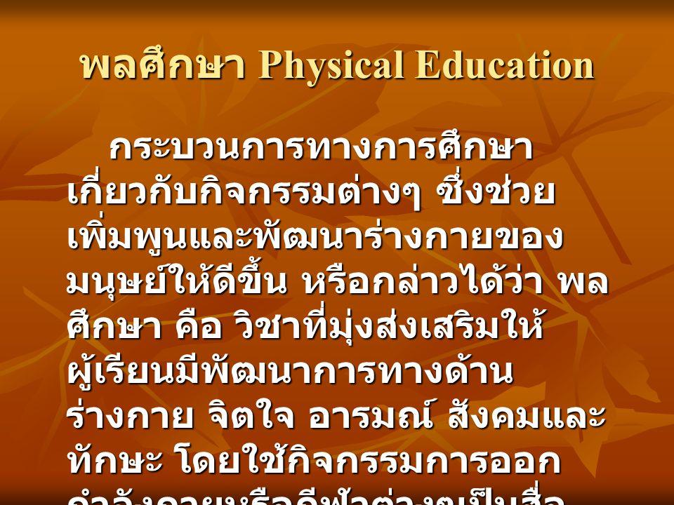 พลศึกษา Physical Education กระบวนการทางการศึกษา เกี่ยวกับกิจกรรมต่างๆ ซึ่งช่วย เพิ่มพูนและพัฒนาร่างกายของ มนุษย์ให้ดีขึ้น หรือกล่าวได้ว่า พล ศึกษา คือ วิชาที่มุ่งส่งเสริมให้ ผู้เรียนมีพัฒนาการทางด้าน ร่างกาย จิตใจ อารมณ์ สังคมและ ทักษะ โดยใช้กิจกรรมการออก กำลังกายหรือกีฬาต่างๆเป็นสื่อ ของการเรียน ( วาสนา คุณาอภิสิทธิ์ 2539 : 23)