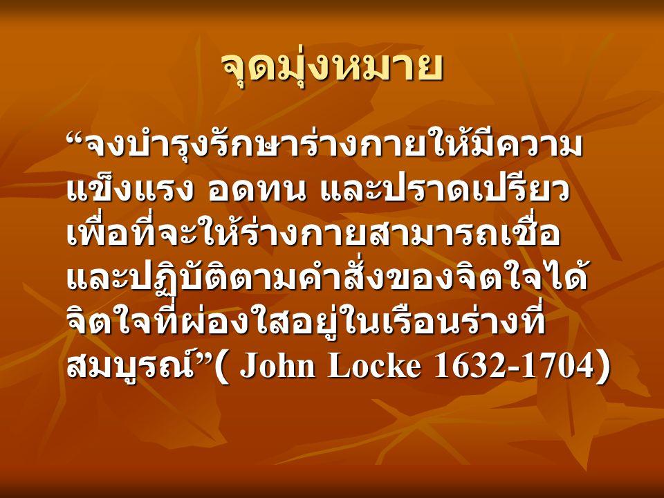 จุดมุ่งหมาย จงบำรุงรักษาร่างกายให้มีความ แข็งแรง อดทน และปราดเปรียว เพื่อที่จะให้ร่างกายสามารถเชื่อ และปฏิบัติตามคำสั่งของจิตใจได้ จิตใจที่ผ่องใสอยู่ในเรือนร่างที่ สมบูรณ์ ( John Locke 1632-1704)