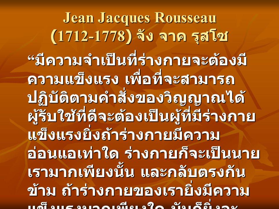 Jean Jacques Rousseau (1712-1778) จัง จาค รุสโซ มีความจำเป็นที่ร่างกายจะต้องมี ความแข็งแรง เพื่อที่จะสามารถ ปฏิบัติตามคำสั่งของวิญญาณได้ ผู้รับใช้ที่ดีจะต้องเป็นผู้ที่มีร่างกาย แข็งแรงยิ่งถ้าร่างกายมีความ อ่อนแอเท่าใด ร่างกายก็จะเป็นนาย เรามากเพียงนั้น และกลับตรงกัน ข้าม ถ้าร่างกายของเรายิ่งมีความ แข็งแรงมากเพียงใด มันก็ยิ่งจะ ปฏิบัติตามเราและรับใช้เราได้ดี มากเพียงนั้นด้วย