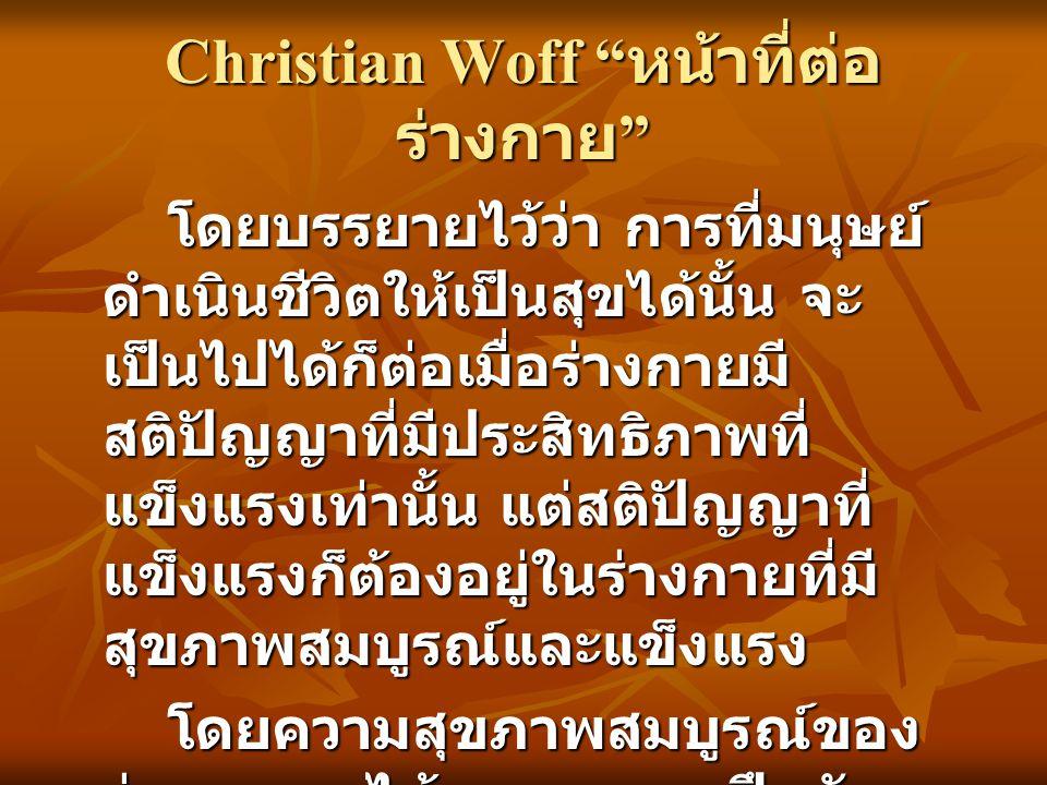 Christian Woff หน้าที่ต่อ ร่างกาย โดยบรรยายไว้ว่า การที่มนุษย์ ดำเนินชีวิตให้เป็นสุขได้นั้น จะ เป็นไปได้ก็ต่อเมื่อร่างกายมี สติปัญญาที่มีประสิทธิภาพที่ แข็งแรงเท่านั้น แต่สติปัญญาที่ แข็งแรงก็ต้องอยู่ในร่างกายที่มี สุขภาพสมบูรณ์และแข็งแรง โดยความสุขภาพสมบูรณ์ของ ร่างกายจะได้มาจากแบบฝึกหัด ของพลศึกษาเท่านั้น