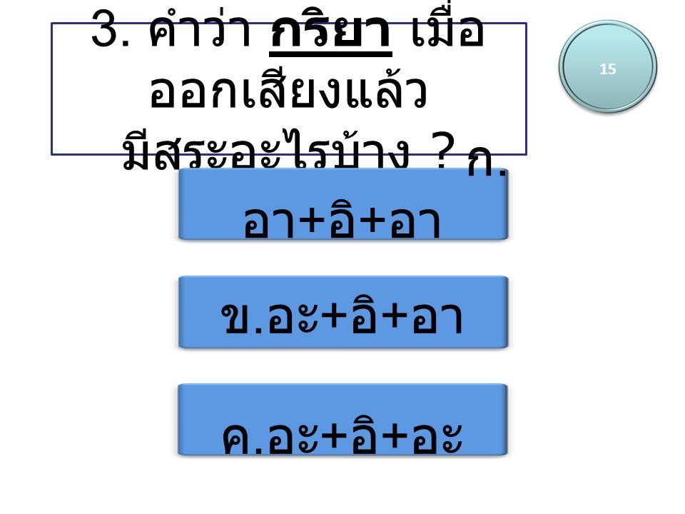 15 3. คำว่า กริยา เมื่อ ออกเสียงแล้ว มีสระอะไรบ้าง ? ก. อา + อิ + อา ข. อะ + อิ + อา ค. อะ + อิ + อะ