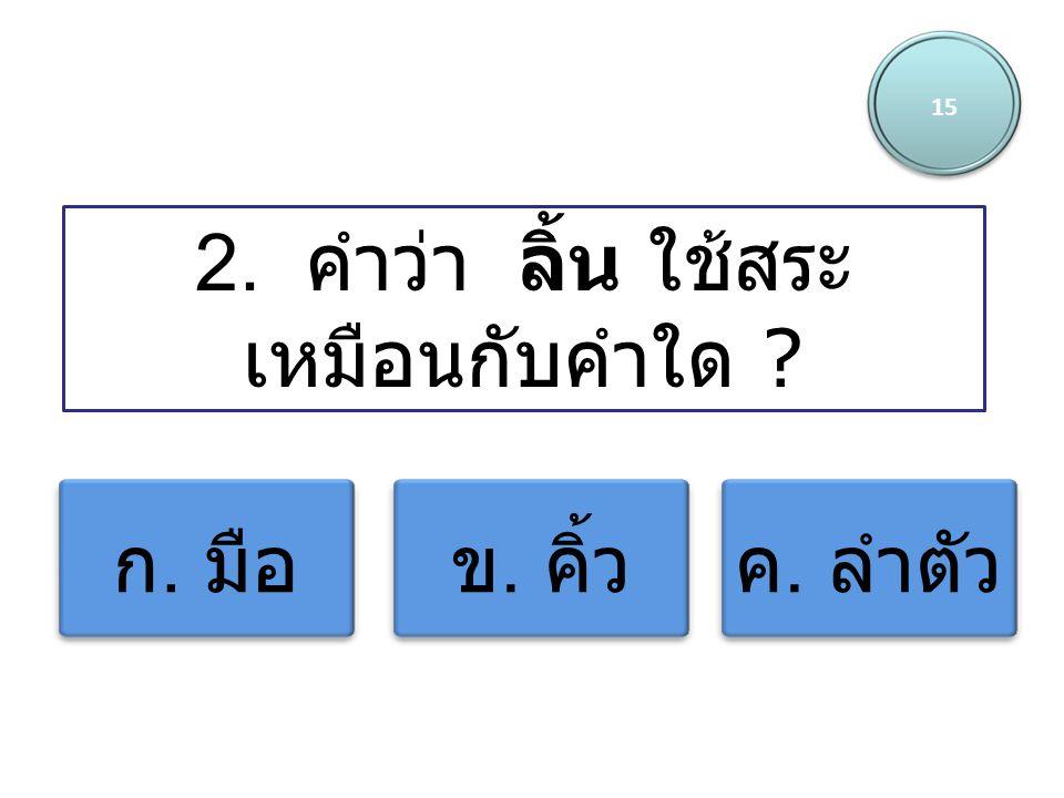 15 2. คำว่า ลิ้น ใช้สระ เหมือนกับคำใด ? ก. มือข. คิ้วค. ลำตัว