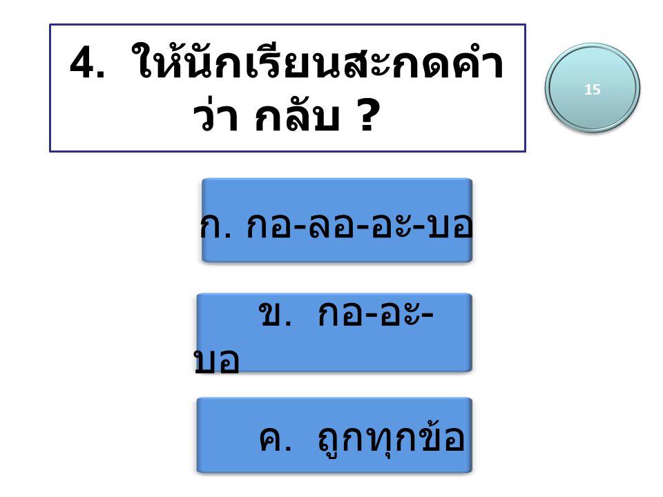 4. ให้นักเรียนสะกดคำ ว่า กลับ ? ก. กอ - ลอ - อะ - บอ ข. กอ - อะ - บอ ค. ถูกทุกข้อ 15