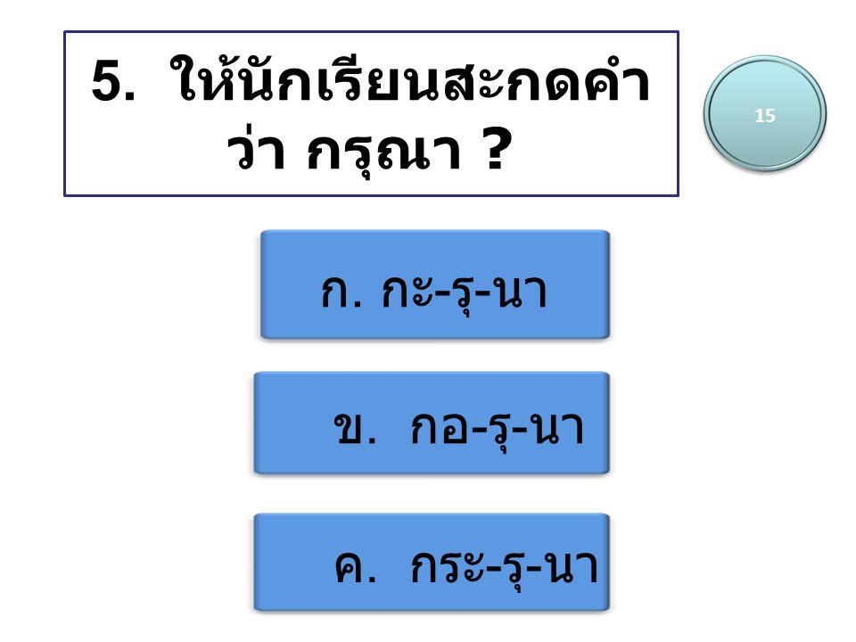 5. ให้นักเรียนสะกดคำ ว่า กรุณา ? ก. กะ - รุ - นา ข. กอ - รุ - นา ค. กระ - รุ - นา 15
