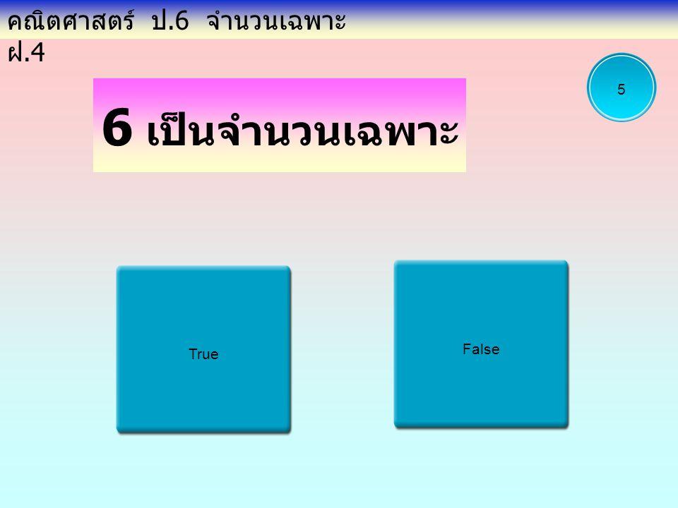 6 เป็นจำนวนเฉพาะ True False คณิตศาสตร์ ป.6 จำนวนเฉพาะ ฝ.4 5