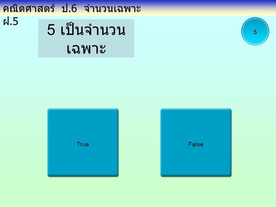 5 เป็นจำนวน เฉพาะ TrueFalse คณิตศาสตร์ ป.6 จำนวนเฉพาะ ฝ.5 5
