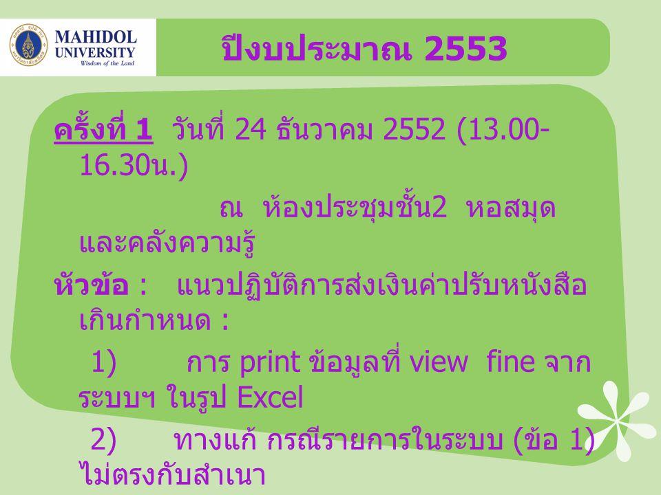 ปีงบประมาณ 2553 ครั้งที่ 1 วันที่ 24 ธันวาคม 2552 (13.00- 16.30 น.) ณ ห้องประชุมชั้น 2 หอสมุด และคลังความรู้ หัวข้อ : แนวปฏิบัติการส่งเงินค่าปรับหนังสือ เกินกำหนด : 1) การ print ข้อมูลที่ view fine จาก ระบบฯ ในรูป Excel 2) ทางแก้ กรณีรายการในระบบ ( ข้อ 1) ไม่ตรงกับสำเนา ใบเสร็จรับเงิน 3) การนำส่งเงินให้งานการเงิน หอสมุด ฯ ผ่านธนาคารฯ