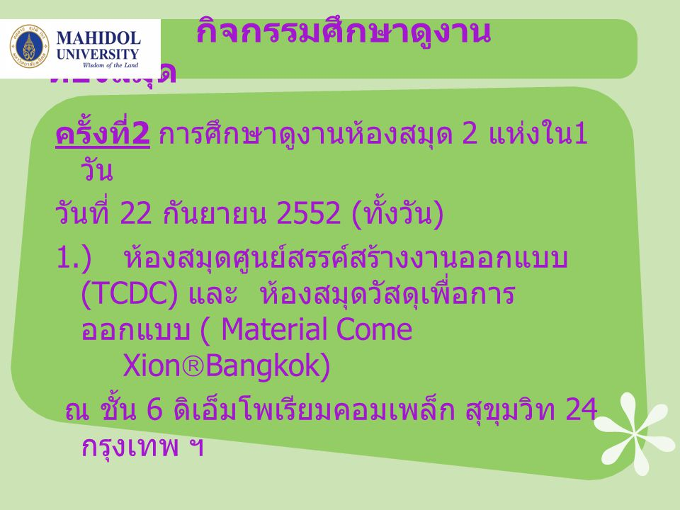 กิจกรรมศึกษาดูงาน ห้องสมุด ครั้งที่ 2 การศึกษาดูงานห้องสมุด 2 แห่งใน 1 วัน วันที่ 22 กันยายน 2552 ( ทั้งวัน ) 1.) ห้องสมุดศูนย์สรรค์สร้างงานออกแบบ (TCDC) และห้องสมุดวัสดุเพื่อการ ออกแบบ ( Material Come Xion  Bangkok) ณ ชั้น 6 ดิเอ็มโพเรียมคอมเพล็ก สุขุมวิท 24 กรุงเทพ ฯ