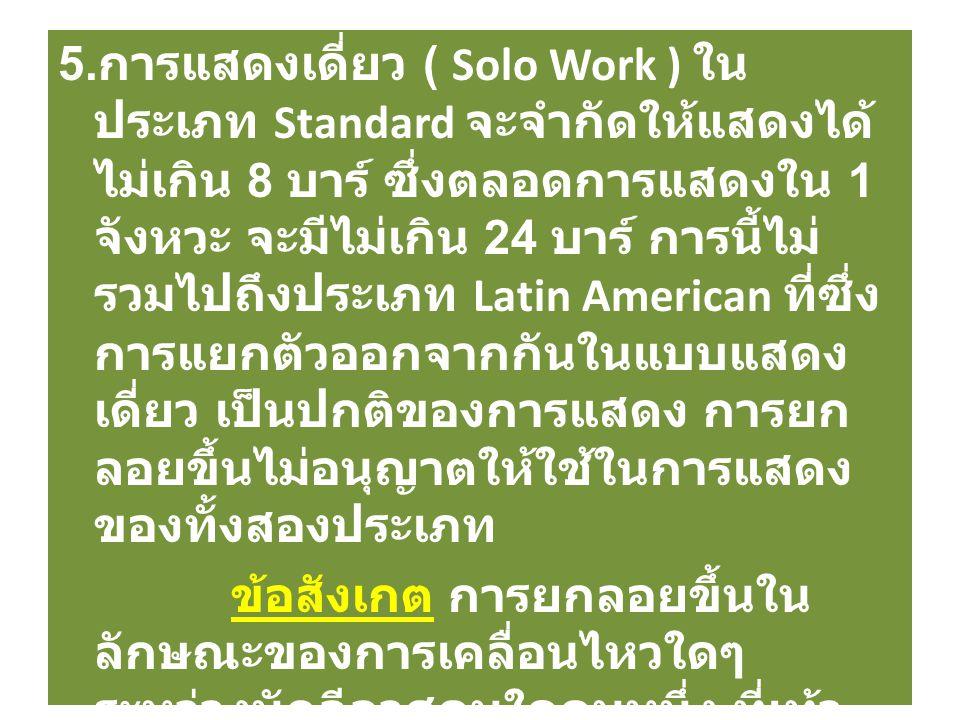 5. การแสดงเดี่ยว ( Solo Work ) ใน ประเภท Standard จะจำกัดให้แสดงได้ ไม่เกิน 8 บาร์ ซึ่งตลอดการแสดงใน 1 จังหวะ จะมีไม่เกิน 24 บาร์ การนี้ไม่ รวมไปถึงปร