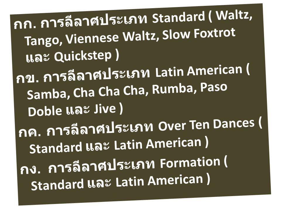 กก. การลีลาศประเภท Standard ( Waltz, Tango, Viennese Waltz, Slow Foxtrot และ Quickstep ) กข. การลีลาศประเภท Latin American ( Samba, Cha Cha Cha, Rumba