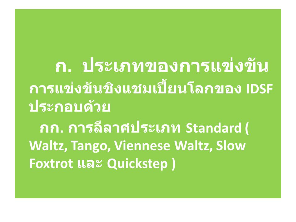 ก. ประเภทของการแข่งขัน การแข่งขันชิงแชมเปี้ยนโลกของ IDSF ประกอบด้วย กก. การลีลาศประเภท Standard ( Waltz, Tango, Viennese Waltz, Slow Foxtrot และ Quick