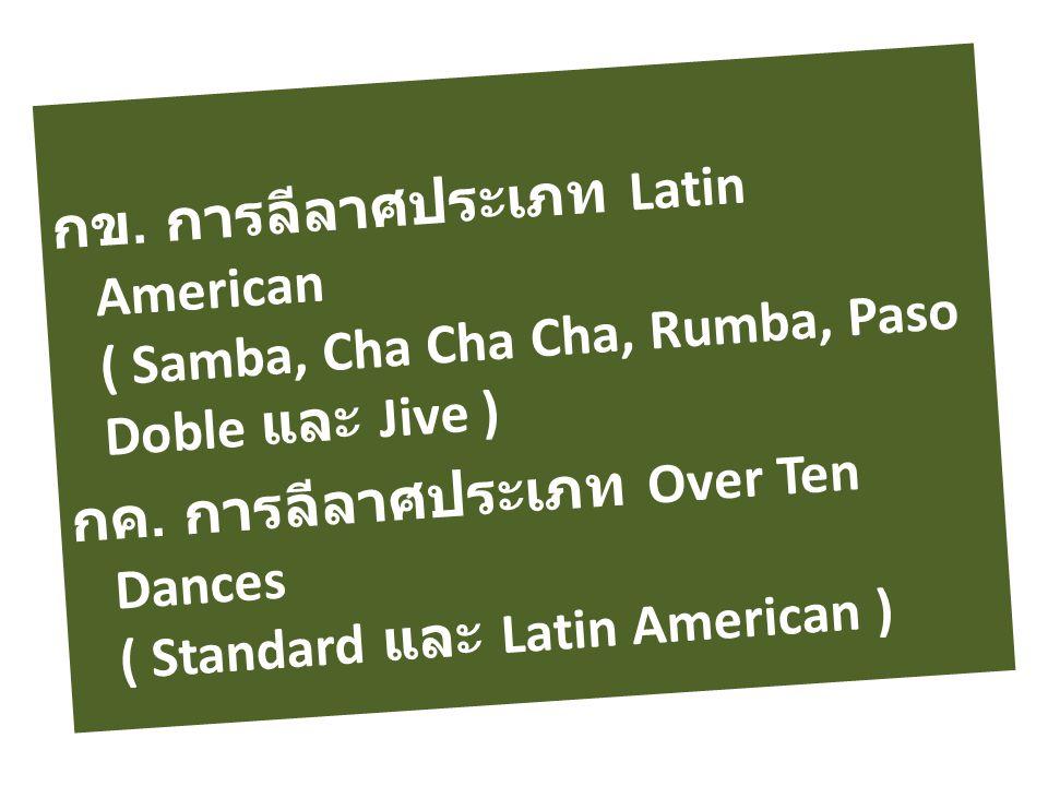 กข. การลีลาศประเภท Latin American ( Samba, Cha Cha Cha, Rumba, Paso Doble และ Jive ) กค. การลีลาศประเภท Over Ten Dances ( Standard และ Latin American