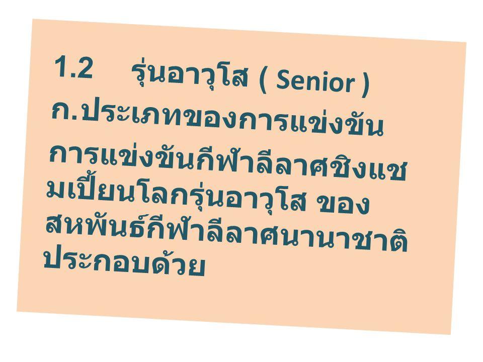 1.2 รุ่นอาวุโส ( Senior ) ก. ประเภทของการแข่งขัน การแข่งขันกีฬาลีลาศชิงแช มเปี้ยนโลกรุ่นอาวุโส ของ สหพันธ์กีฬาลีลาศนานาชาติ ประกอบด้วย