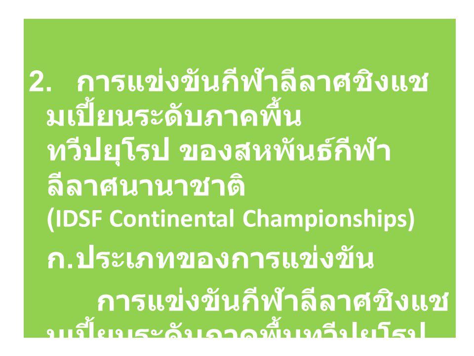 2. การแข่งขันกีฬาลีลาศชิงแช มเปี้ยนระดับภาคพื้น ทวีปยุโรป ของสหพันธ์กีฬา ลีลาศนานาชาติ (IDSF Continental Championships) ก. ประเภทของการแข่งขัน การแข่ง