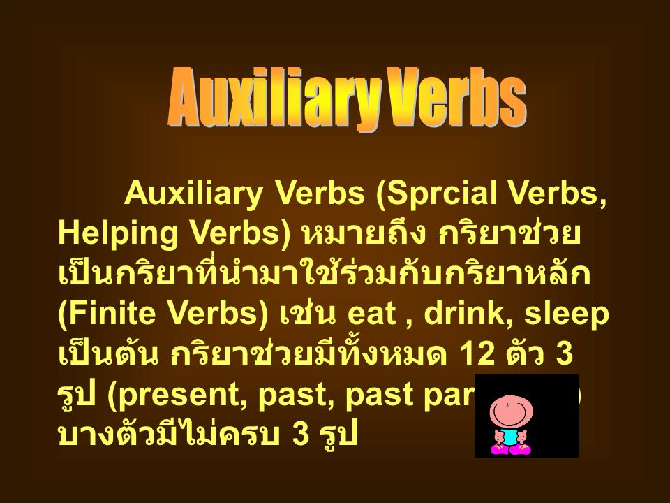 Auxiliary Verbs (Sprcial Verbs, Helping Verbs) หมายถึง กริยาช่วย เป็นกริยาที่นำมาใช้ร่วมกับกริยาหลัก (Finite Verbs) เช่น eat, drink, sleep เป็นต้น กริ