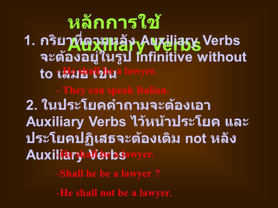 หลักการใช้ Auxiliary Verbs 1. กริยาที่ตามหลัง Auxiliary Verbs จะต้องอยู่ในรูป infinitive without to เสมอ เช่น - He shall be a lawyer. - They can speak