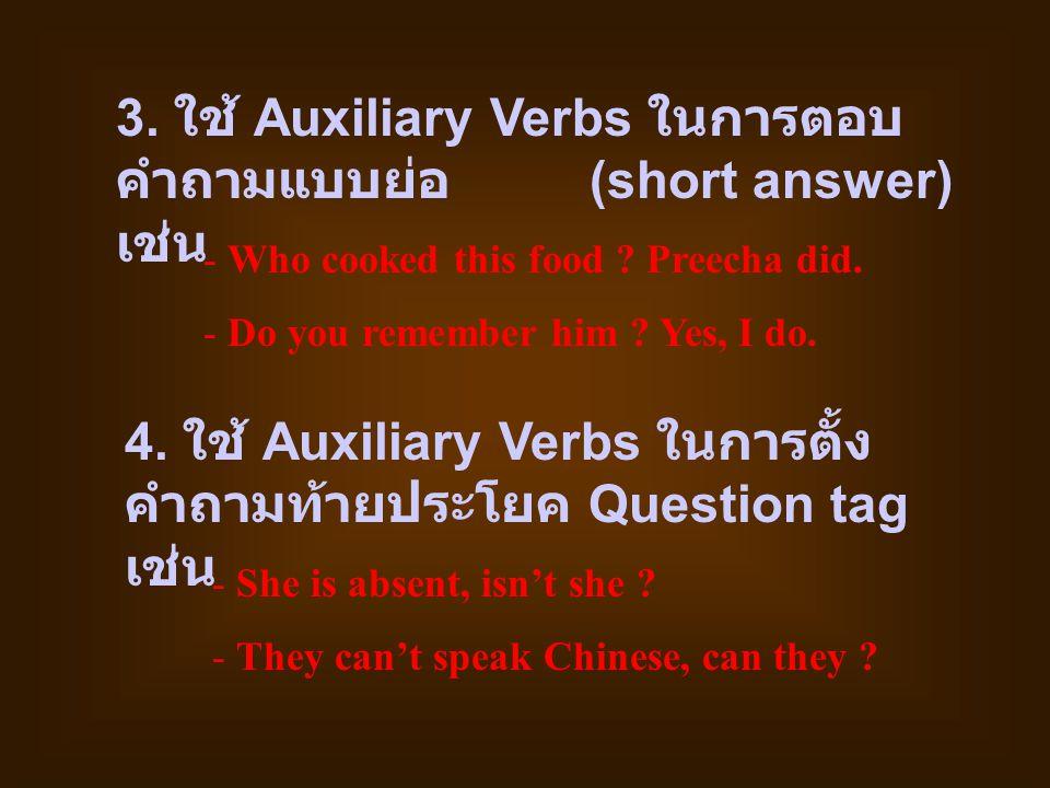 3. ใช้ Auxiliary Verbs ในการตอบ คำถามแบบย่อ (short answer) เช่น - Who cooked this food ? Preecha did. - Do you remember him ? Yes, I do. 4. ใช้ Auxili