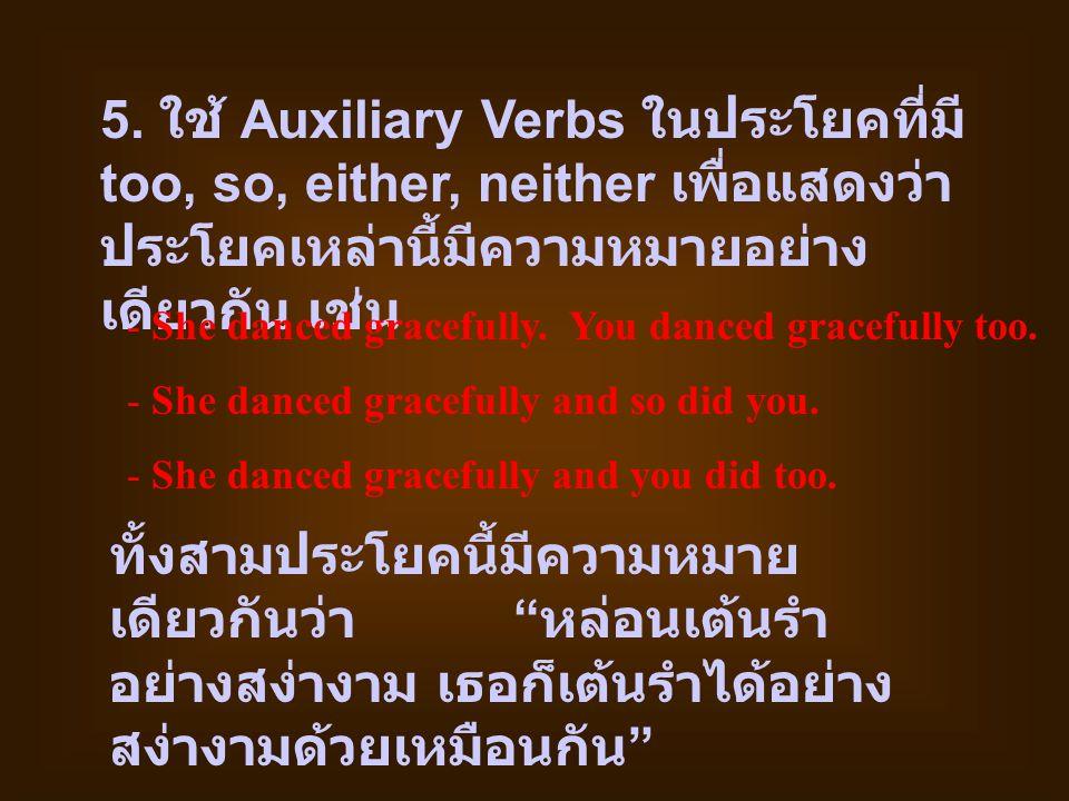 5. ใช้ Auxiliary Verbs ในประโยคที่มี too, so, either, neither เพื่อแสดงว่า ประโยคเหล่านี้มีความหมายอย่าง เดียวกัน เช่น - She danced gracefully. You da