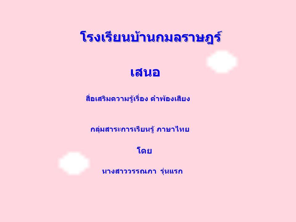 โรงเรียนบ้านกมลราษฎร์ เสนอ สื่อเสริมความรู้เรื่อง คำพ้องเสียง กลุ่มสาระการเรียนรู้ ภาษาไทย นางสาววรรณภา รุ่นแรก โดย