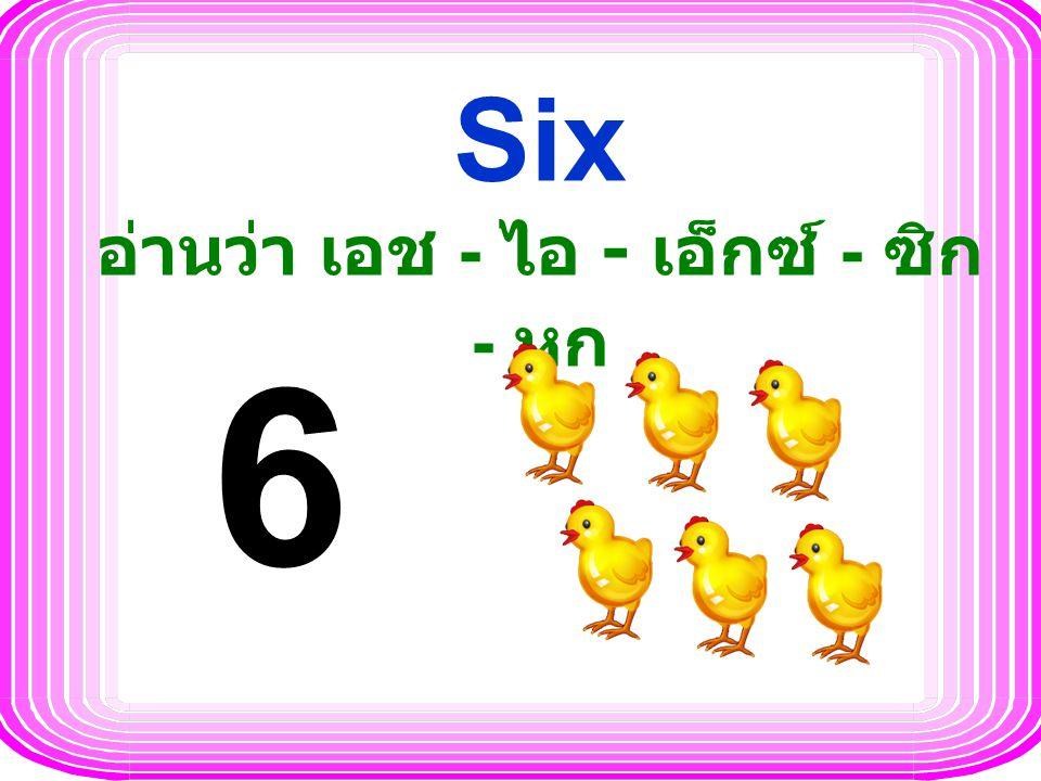 Six อ่านว่า เอช - ไอ - เอ็กซ์ - ซิก - หก 6