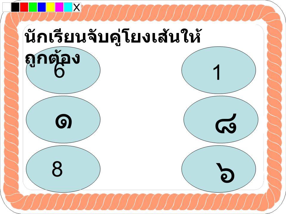 นักเรียนจับคู่โยงเส้นให้ ถูกต้อง ๘ ๑ ๖ 8 1 6