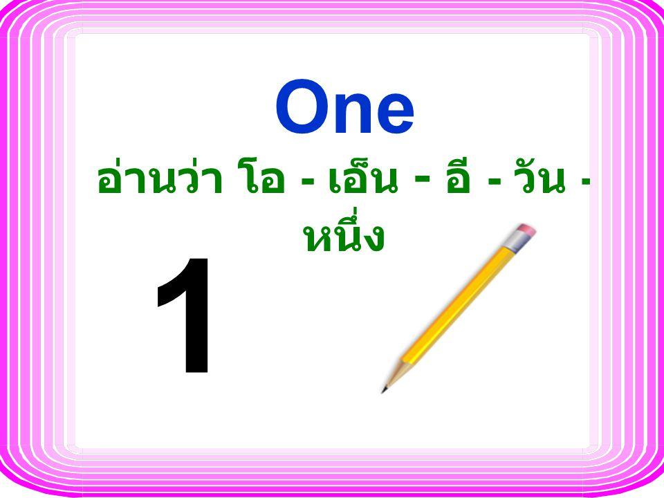One อ่านว่า โอ - เอ็น - อี - วัน - หนึ่ง 1