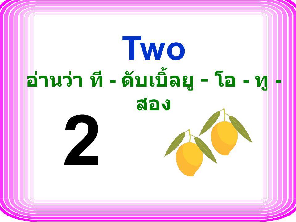 Two อ่านว่า ที - ดับเบิ้ลยู - โอ - ทู - สอง 2