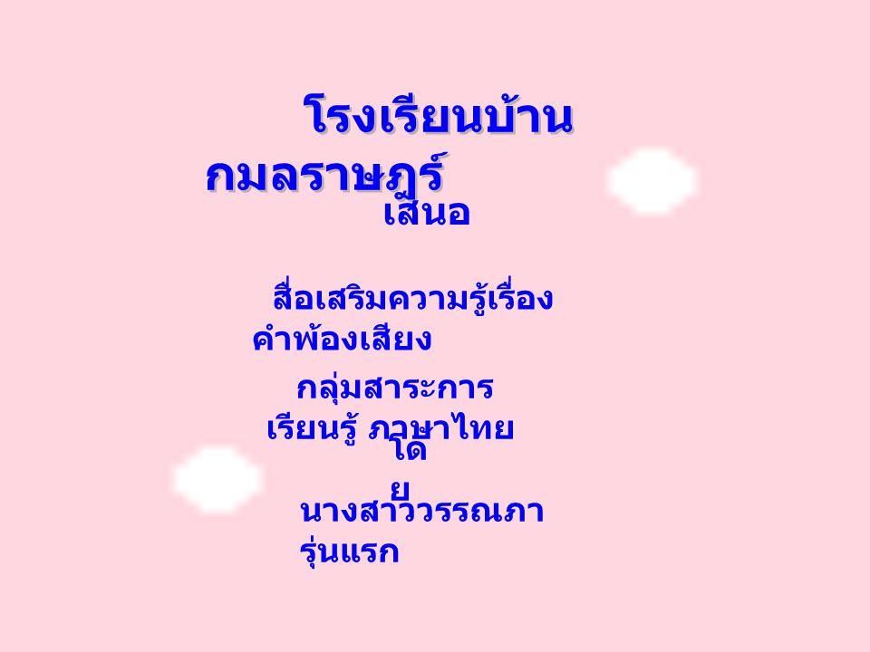 โรงเรียนบ้าน กมลราษฎร์ เสนอ สื่อเสริมความรู้เรื่อง คำพ้องเสียง กลุ่มสาระการ เรียนรู้ ภาษาไทย นางสาววรรณภา รุ่นแรก โด ย