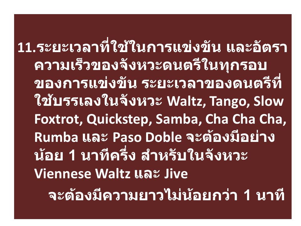 11. ระยะเวลาที่ใช้ในการแข่งขัน และอัตรา ความเร็วของจังหวะดนตรีในทุกรอบ ของการแข่งขัน ระยะเวลาของดนตรีที่ ใช้บรรเลงในจังหวะ Waltz, Tango, Slow Foxtrot,
