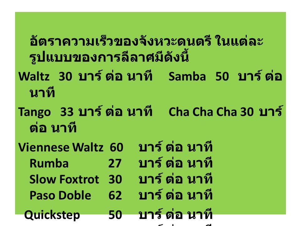 อัตราความเร็วของจังหวะดนตรี ในแต่ละ รูปแบบของการลีลาศมีดังนี้ Waltz 30 บาร์ ต่อ นาที Samba 50 บาร์ ต่อ นาที Tango 33 บาร์ ต่อ นาที Cha Cha Cha 30 บาร์ ต่อ นาที Viennese Waltz 60 บาร์ ต่อ นาที Rumba 27 บาร์ ต่อ นาที Slow Foxtrot 30 บาร์ ต่อ นาที Paso Doble 62 บาร์ ต่อ นาที Quickstep 50 บาร์ ต่อ นาที Jive 44 บาร์ ต่อ นาที