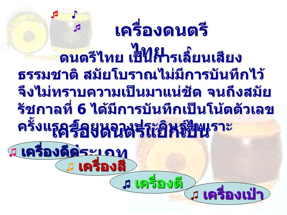 เครื่องดนตรี ไทย ♪ ดนตรีไทย เป็นการเลียนเสียง ธรรมชาติ สมัยโบราณไม่มีการบันทึกไว้ จึงไม่ทราบความเป็นมาแน่ชัด จนถึงสมัย รัชกาลที่ 6 ได้มีการบันทึกเป็นโ
