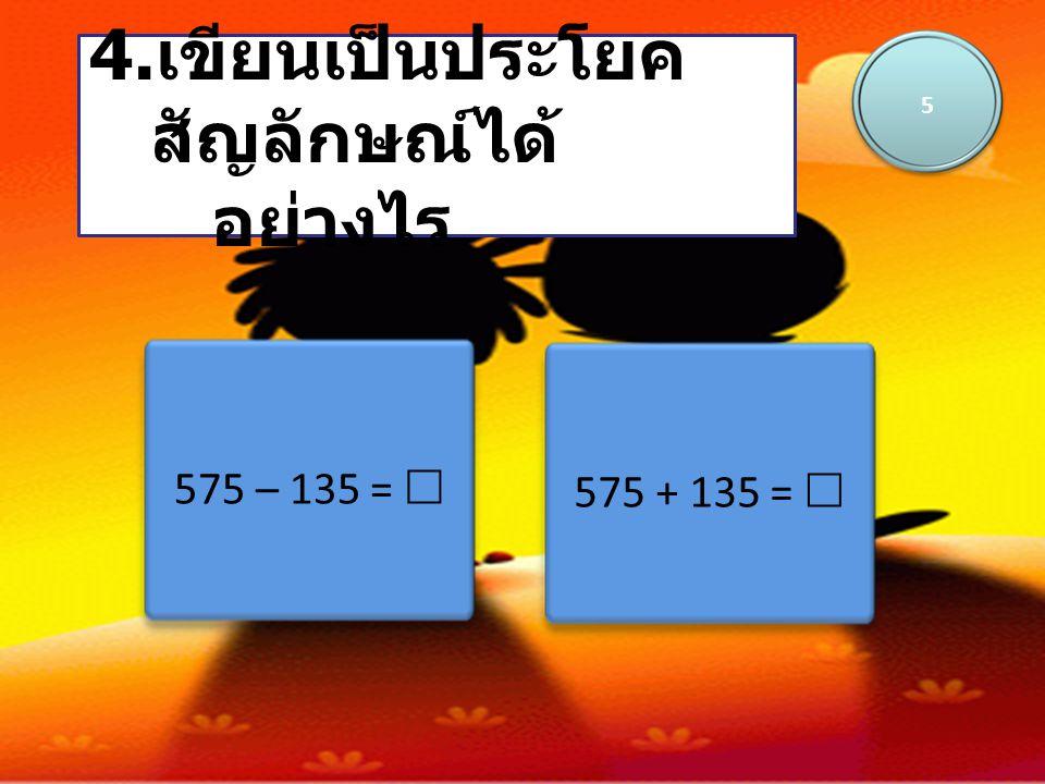 575 – 135 =  4. เขียนเป็นประโยค สัญลักษณ์ได้ อย่างไร 5 575 + 135 = 