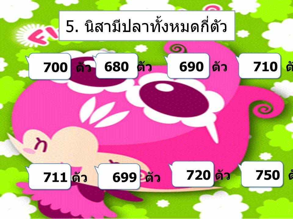 700 ตัว 680 ตัว 690 ตัว 710 ตัว 711 ตัว 699 ตัว 720 ตัว 750 ตัว 5. นิสามีปลาทั้งหมดกี่ตัว