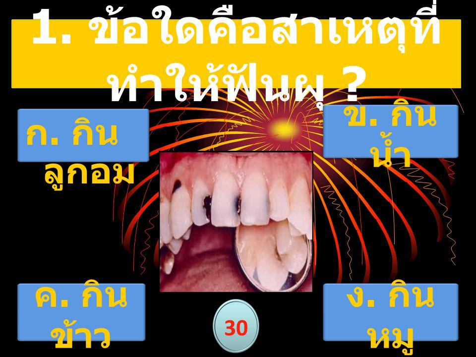 1. ข้อใดคือสาเหตุที่ ทำให้ฟันผุ ? 30 ข. กิน น้ำ ค. กิน ข้าว ง. กิน หมู ก. กิน ลูกอม
