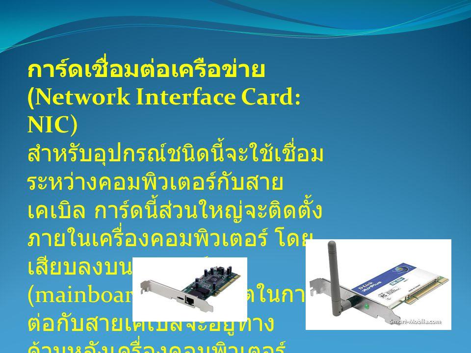 การ์ดเชื่อมต่อเครือข่าย (Network Interface Card: NIC) สำหรับอุปกรณ์ชนิดนี้จะใช้เชื่อม ระหว่างคอมพิวเตอร์กับสาย เคเบิล การ์ดนี้ส่วนใหญ่จะติดตั้ง ภายในเ