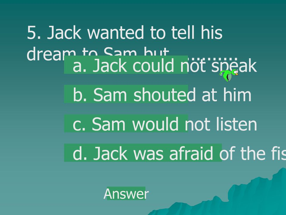 5. Jack wanted to tell his dream to Sam but.............