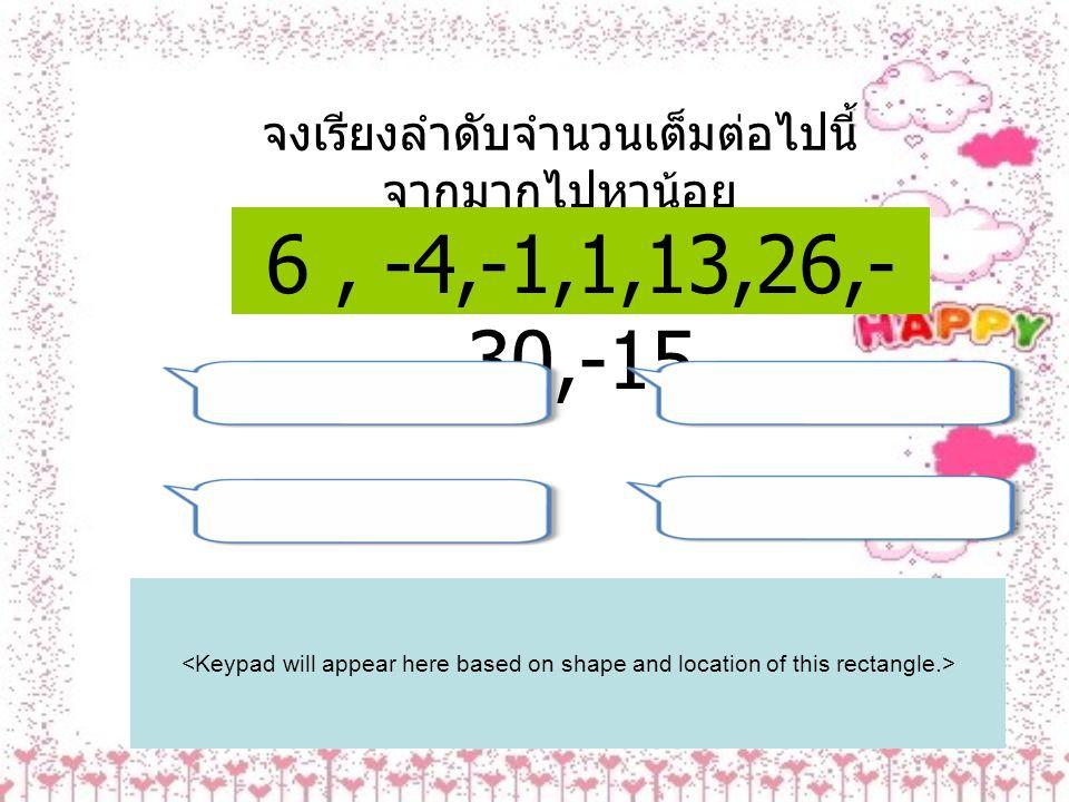 จงเรียงลำดับจำนวนเต็มต่อไปนี้ จากมากไปหาน้อย 6, -4,-1,1,13,26,- 30,-15