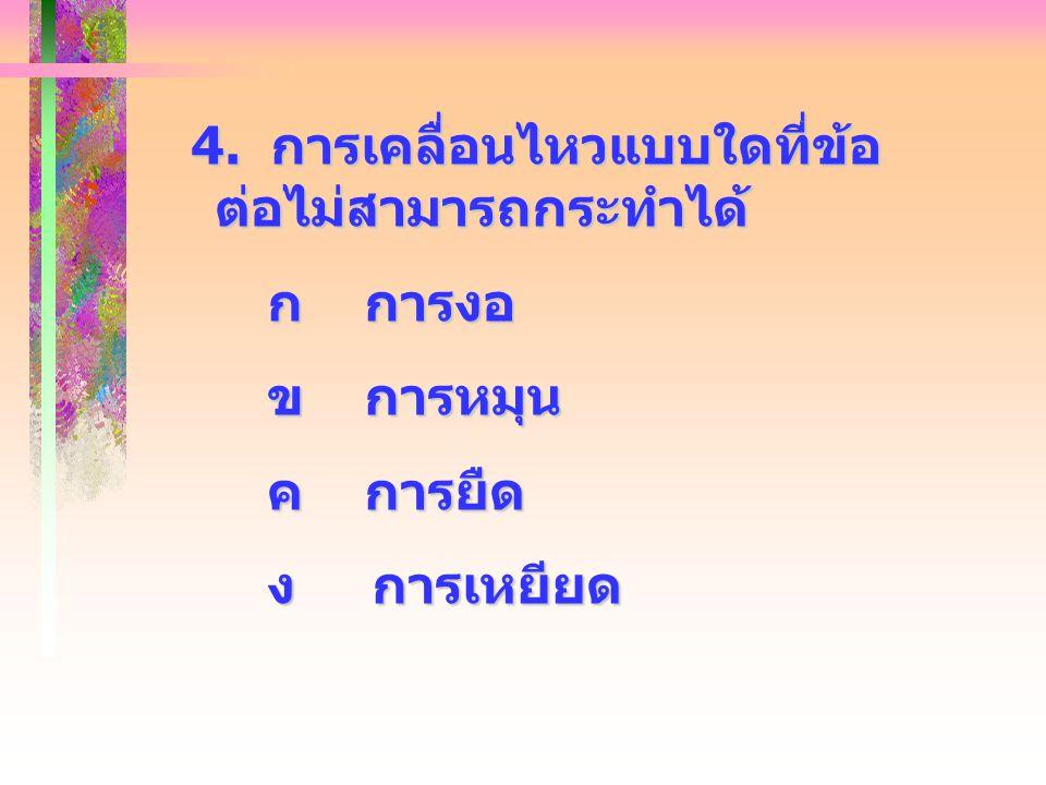 4. การเคลื่อนไหวแบบใดที่ข้อ ต่อไม่สามารถกระทำได้ 4. การเคลื่อนไหวแบบใดที่ข้อ ต่อไม่สามารถกระทำได้ ก การงอ ก การงอ ข การหมุน ข การหมุน ค การยืด ค การยื