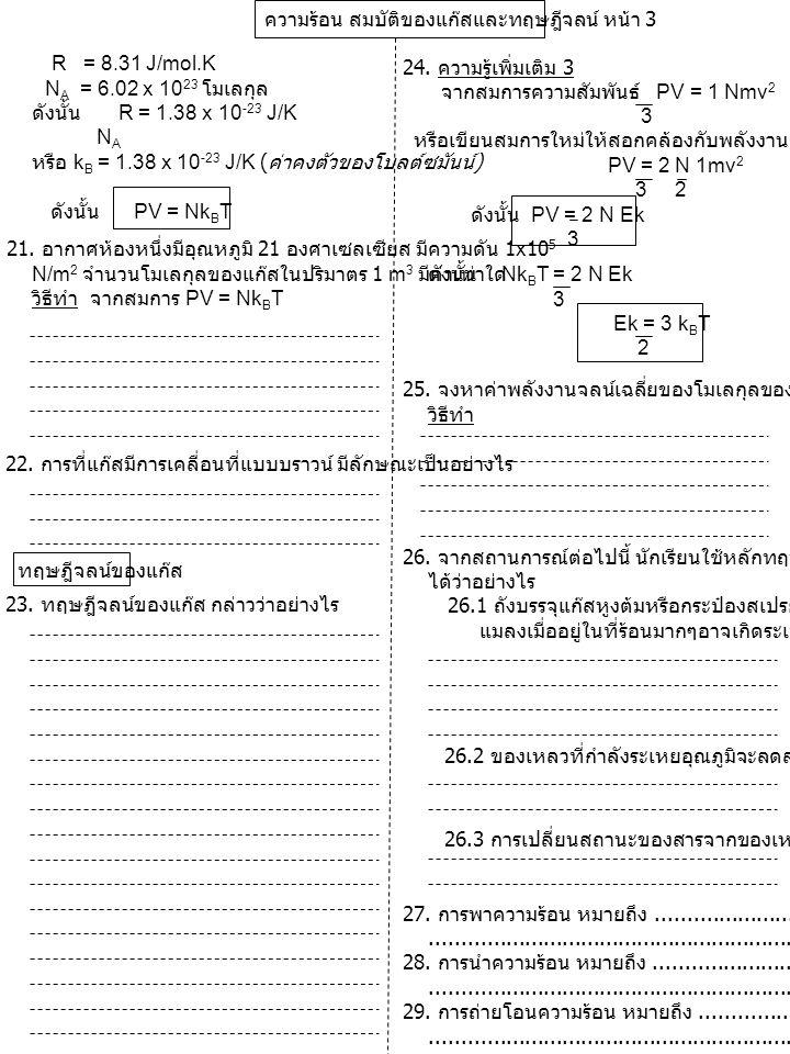 ความร้อน สมบัติของแก๊สและทฤษฎีจลน์ หน้า 3 R = 8.31 J/mol.K N A = 6.02 x 10 23 โมเลกุล ดังนั้น R = 1.38 x 10 -23 J/K N A หรือ k B = 1.38 x 10 -23 J/K (