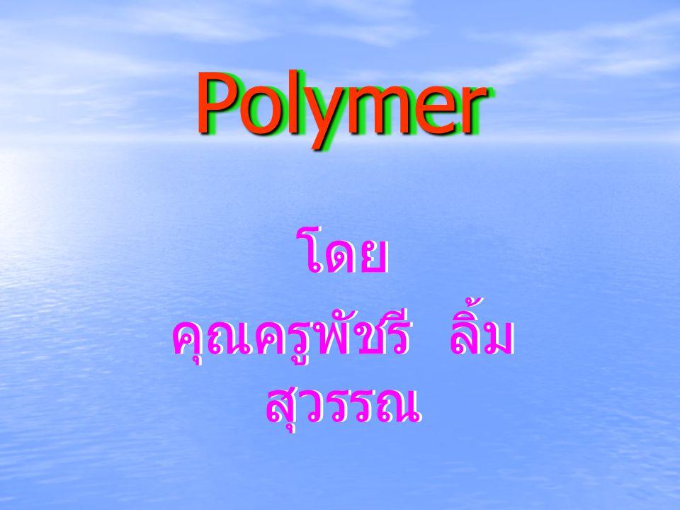 PolymerPolymer โดย คุณครูพัชรี ลิ้ม สุวรรณ โดย คุณครูพัชรี ลิ้ม สุวรรณ
