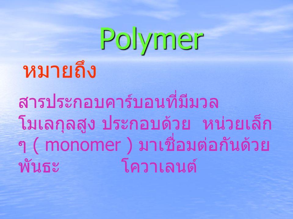 Polymer สารประกอบคาร์บอนที่มีมวล โมเลกุลสูง ประกอบด้วย หน่วยเล็ก ๆ ( monomer ) มาเชื่อมต่อกันด้วย พันธะ โควาเลนต์ หมายถึง